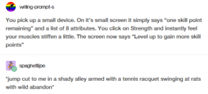 """Click, Tennis, and Wild: writing-prompt-s  You pick up a small device. On it's small screen it simply says """"one skill point  remaining"""" and a list of 8 attributes. You click on Strength and instantly feel  your muscles stiffen a little. The screen now says """"Level up to gain more skill  points""""  spaghetijpe  jump cut to me in a shady alley armed with a tennis racquet swinging at rats  with wild abandon Had to grind for these gains."""