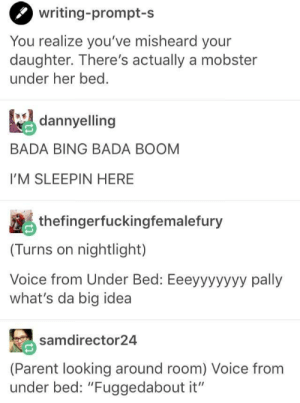 "Bing, Voice, and Bada: writing-prompt-s  You realize you've misheard your  daughter. There's actually a mobster  under her bed  aelling  BADA BING BADA BOOM  I'M SLEEPIN HERE  thefingerfuckingfemalefury  (Turns on nightlight)  Voice from Under Bed: Eeeyyyyyyy pally  what's da big idea  samdirector24  (Parent looking around room) Voice from  under bed: ""Fuggedabout it"" Mobster under the bed"