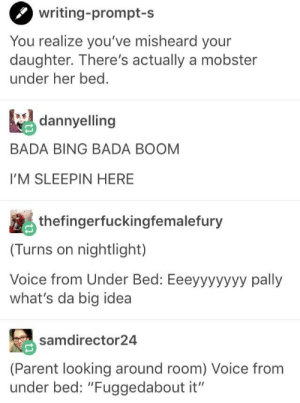 "Bing, Voice, and Bada: writing-prompt-s  You realize you've misheard your  daughter. There's actually a mobster  under her bed.  dannyelling  BADA BING BADA BOOM  I'M SLEEPIN HERE  thefingerfuckingfemalefury  (Turns on nightlight)  Voice from Under Bed: Eeeyyyyyyy pally  what's da big idea  samdirector24  (Parent looking around room) Voice from  under bed: ""Fuggedabout it"" Mobster under the bed"
