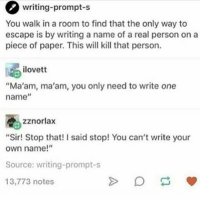 """Memes, A Real Person, and 🤖: writing-prompt-s  You walk in a room to find that the only way to  escape is by writing a name of a real person on a  piece of paper. This will kill that person.  ilovett  """"Ma'am, ma'am, you only need to write one  name  zznorlax  """"Sir! Stop that! I said stop! You can't write your  own name!""""  Source: writing-prompt-s  13,773 notes Night guys xx"""
