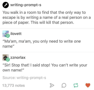 """Work, A Real Person, and Paper: writing-prompt-s  You walk in a room to find that the only way to  escape is by writing a name of a real person on a  piece of paper. This will kill that person.  ilovett  """"Ma'am, ma'am, you only need to write one  name""""  zznorlax  """"Sir! Stop that! I said stop! You can't write your  own name!""""  Source: writing-prompt-s  13,773 notes When theory doesnt work in practice"""