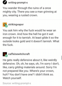 crowning: writing-prompt-s  You wander through the ruins of a once  mighty city. There you see a man grinning at  you, wearing a rusted crown.  strikingvapor  You ask him why the fuck would he wear an  iron crown. And how the hell he got it wet  enough for it to tarnish. At least gilde it so the  outside looks gold and it doesn't tarnish. What  the fuck.  caffeinewitchcraft  He gets really defensive about it, like weirdly  defensive. Oh, oh, he says, oh, l'm sorry I don't,  like, carry gilding materials around. Sorry I'm  not prepared like you. Where's your crown,  huh? You don't have one? I didn't think so.  Watch yourself.  Source: writing-prompt-s