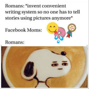ssa tae: writing system so no one has to tell  stories using pictures anymore*  Romans: *invent convenient  BEST  MOM  Facebook Moms:  Romans: ssa tae
