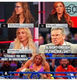 Oops!  #RE: WRonda Rouse  BeckyLymchs Royal Rumble  1st female inducted into UFC Hall of Fame  Won 2019  ALRIGHT ENOUGH  OF THIS BULLSHIT!  Charlotte Flair  Daughter of WWE Hall of Famer Ric Flair  @hewhoisphenomenal  LITERALLY THE NEXT  NIGHT ON SMACKDOWN Oops!  #RE