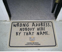 witness protection: WRONG ADDRESS  NOBODY HERE  BY THAT NAME.  FEDERAL WITNESS  PROTECTION PROGRAM
