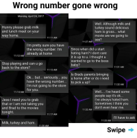 Memes, Movies, and Parents: Wrong number gone wrong  Monday, April 24, 2017  Hunny please grab milk  and lunch meet on your  way home  Well. Although milk and  turkey sound delicious  ham is gross... what  movie are we going to  see?  11:11 AM  11:27 AM  I'm pretty sure you have  the wrong number. I'm  Since when did u start  hating ham? I dont care  it is up to u. I thought u  wanted to go to the boss  aeady at home  11:12 AM  Stop playing and can u go  back to the store?  11:31 AM  11:13 AM  ls Brads parents bringing  Ok... but.. seriously... you u home after or do i need  have the wrong number.... to pick u up?  I'm not going to the store  for you  11:32 AM  Well... I've heard some  people say it's ok...  I've always hated ham.  Sometimes I think you  don't even hear me  11:14 AM  Jess I need you to grab  that or I am not taking you  and Brad to the movies  tonight.  11:32 AM  11:17 AM  I'll have to ask  11:33 AM  Milk, turkey and ham.  11:20 AM  Swipe 😨 😱 (i-velakskin) | follow @fuckersbelike for more