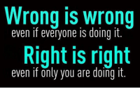 wrong: Wrong wrong  even if everyone IS doing it  Right is right  even if only you are doing it