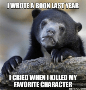 Book, Com, and Character: WROTE A BOOK LAST YEAR  ICRIED WHEN I KILLED MY  FAVORITE CHARACTER  MEMEFUL.COM RIP my sweetheart