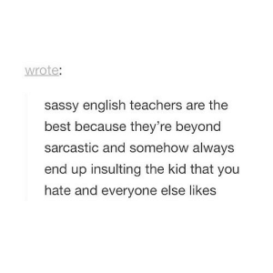 Best, English, and Insulting: wrote:  sassy english teachers are the  best because they're beyond  sarcastic and somehow always  end up insulting the kid that you  hate and everyone else likes https://iglovequotes.net/