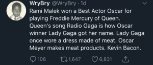 High, level conspiracy. (via /r/BlackPeopleTwitter): WryBry @WryBry - 1d  Rami Malek won a Best Actor Oscar for  playing Freddie Mercury of Queen.  Queen's song Radio Gaga is how Oscar  winner Lady Gaga got her name. Lady Gaga  once wore a dress made of meat. Oscar  Meyer makes meat products. Kevin Bacon.  106 t1,647 6,831 High, level conspiracy. (via /r/BlackPeopleTwitter)