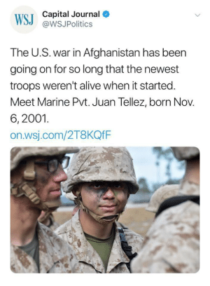 Alive, Target, and Tumblr: WS C  Capital Journal  @WSJPolitics  The U.S. war in Afghanistan has been  going on for so long that the newest  troops weren't alive when it started  Meet Marine Pvt. Juan Tellez, born Nov.  6, 2001.  on.wsj.com/2T8KQfF  es rtrixie:Hell world