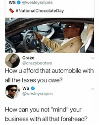 "Taxes, Steven Adams, and Business: WS@wesleysnipes  #NationalchocolateDay  Craze  @crazybootwo  How u afford that automobile with  all the taxes you owe?  WS  @wesleysnipes  How can you not ""mind"" your  business with all that forehead? I think Steven Adams is slept on"