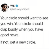 Memes, News, and Good: WS  @wesleysnipes  Your circle should want to see  you win. Your circle should  clap loudly when you have  good news.  If not, get a new circle. Get a new circle