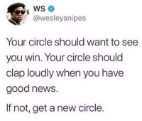 Advice, Life, and News: WS  @wesleysnipes  Your circle should want to see  you win. Your circle should  clap loudly when you have  good news.  If not, get a new circle. Life Changing Advice