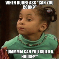 """House: WHENDUDES ASK """"CAN YOU  COOK?""""  """"UMMMM CAN YOU BUILD A  HOUSE?'""""  rnemetogo.com"""
