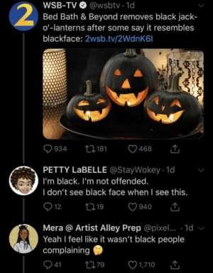 We definitely weren't the ones complaining: WSB-TV @wsbtv 1d  Bed Bath & Beyond removes black jack  o-lanterns after some say it resembles  blackface: 2wsb.tv/2WdnK6l  2  t181  934  468  PETTY LABELLE @StayWokey 1d  I'm black. I'm not offended.  I don't see black face when I see this.  12  t19  940  Mera @ Artist Alley Prep @pixe.. 1d  Yeah I feel like it wasn't black people  complaining  41  1,710  79 We definitely weren't the ones complaining