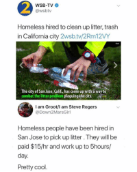 Homeless, Memes, and News: WSB-TV  @wsbtv  Homeless hired to clean up litter, trash  in California city 2wsb.tv/2Rm12VY  Stack  The city of San Jose, Calif., has come up with à way to  combat the litter problem plaguing the city.R  I am Groot/I am Steve Rogers  @Down2MarsGirl  Homeless people have been hired in  San Jose to pick up litter. They will be  paid $15/hr and work up to 5hours/  day.  Pretty cool Finally some good news 👍