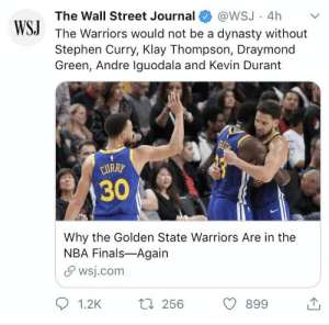 Draymond Green, Finals, and Golden State Warriors: @WSJ · 4h  The Warriors would not be a dynasty without  Stephen Curry, Klay Thompson, Draymond  Green, Andre Iguodala and Kevin Durant  The Wall Street Journal  WSJ  REP  CURRY  30  Why the Golden State Warriors Are in the  NBA Finals-Again  S wsj.com  27 256  1.2K  899 I don't even know who would be left on the team..
