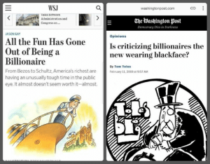 Washington Post: WSJ  washingtonpost.com  Taiks Between  Administration and  Congress on  The Washington post  Democracy Dies in Darkness  JASON GAY  Opinions  All the Fun Has Gone  Is criticizing billionaires the  new wearing blackface?  Out of Being a  Billionaire  From Bezos to Schultz, America's richest are  having an unusually tough time in the public  eye. It almost doesn't seem worth it-almost.  By Tom Toles  February 11, 2019 at 9:57 AM