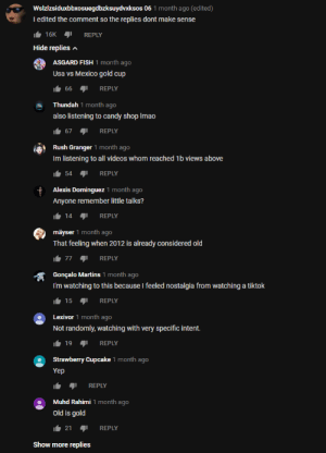Madlad from YouTube comments: Wslzlzsiduxbbxosuegdbzksuydvxksos 06 1 month ago (edited)  Tedited the comment so the replies dont make sense  16K REPLY  Hide replies  ASGARD FISH 1 month ago  Usa vs Mexico gold cup  66 REPLY  Thundah 1 month ago  TH  also listening to candy shop Imao  67 REPLY  Rush Granger 1 month ago  Im listening to all videos whom reached 1b views above  54 REPLY  month ago  Alexis Dominguez1  Anyone remember little talks?  14  REPLY  mäyser 1 month ago  That feeling when 2012 is already considered old  77 REPLY  Gonçalo Martins 1 month ago  I'm watching to this because I feeled nostalgia from watching a tiktok  15  REPLY  Lexivor 1 month ago  Not randomly, watching with very specific intent.  19 REPLY  Strawberry Cupcake 1 month ago  Yep  REPLY  Muhd Rahimi 1 month ago  Old is gold  21  REPLY  Show more replies Madlad from YouTube comments