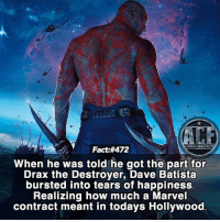 - I would cry for a few days. • - QOTD: How would you react to getting a Marvel or DC contract?!?: WSMCOMICFA  Fact:#472  When he was told he got the part for  Drax the Destroyer, Dave Batista  bursted into tears of happiness.  Realizing how much a Marvel  contract meant in todays Hollywood - I would cry for a few days. • - QOTD: How would you react to getting a Marvel or DC contract?!?