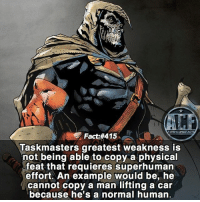 - He also can only retain 8 languages. • - QOTD?!: Who should be next?!?: WSNICOMICF  Fact #415  Taskmasters greatest weakness is  not being able to copy a physical  feat that requieres superhuman  effort. An example would be, he  cannot copy a man lifting a car  because he's a normal human. - He also can only retain 8 languages. • - QOTD?!: Who should be next?!?