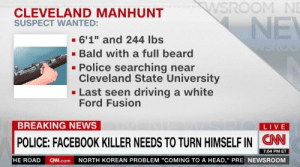 "https://t.co/tE3h3VX5mE: WSROOM NE  CLEVELAND MANHUNT  NE  SUSPECT WANTED:  - 6'1"" and 244 Ibs  · Bald with a full beard  Police searching near  Cleveland State University  - Last seen driving a white  Ford Fusion  BREAKING NEWS  LIVE  POLICE: FACEBOOK KILLER NEEDS TO TURN HIMSELF IN CN  7:04 PM ET  HE ROAD CNN.com NORTH KOREAN PROBLEM ""COMING TO A HEAD,"" PRE NEWSROOM https://t.co/tE3h3VX5mE"