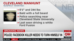 "https://t.co/CfXuASejJH: WSROOM NE  CLEVELAND MANHUNT  SUSPECT WANTED:  NE  6'1"" and 244 lbs  Step 3: Pulverize the Nut Meat  Bald with a full beard  Police searching near  Cleveland State University  Last seen driving a white  Ford Fusion  BREAKING NEWS  LIVE  CN  POLICE: FACEBOOK KILLER NEEDS TO TURN HIMSELF IN  7:04 PM ET  NORTH KOREAN PROBLEM ""COMING TO A HEAD,"" PRE NEWSROOM  HE ROAD  CN.com https://t.co/CfXuASejJH"
