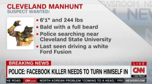 "https://t.co/z7CAOXVT0d: WSROOM NE  CLEVELAND MANHUNT  SUSPECT WANTED:  NE  6'1"" and 244 lbs  Bald with a full beard  Police searching near  Cleveland State University  Last seen driving a white  Ford Fusion  BREAKING NEWS  LIVE  CN  POLICE: FACEBOOK KILLER NEEDS TO TURN HIMSELF IN  7:04 PM ET  NORTH KOREAN PROBLEM ""COMING TO A HEAD,"" PRE NEWSROOM  HE ROAD  CN.com https://t.co/z7CAOXVT0d"