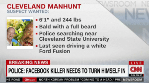 "https://t.co/R31B155waf: WSROOM NE  CLEVELAND MANHUNT  SUSPECT WANTED:  NE  6'1"" and 244 lbs  Bald with a full beard  Police searching near  Cleveland State University  Last seen driving a white  Ford Fusion  BREAKING NEWS  LIVE  CN  POLICE: FACEBOOK KILLER NEEDS TO TURN HIMSELF IN  7:04 PM ET  NORTH KOREAN PROBLEM ""COMING TO A HEAD,"" PRE NEWSROOM  HE ROAD  CN.com https://t.co/R31B155waf"