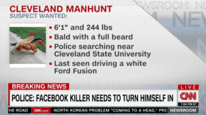 "https://t.co/9clgzSi0J3: WSROOM NE  CLEVELAND MANHUNT  SUSPECT WANTED:  NE  6'1"" and 244 lbs  Bald with a full beard  Police searching near  Cleveland State University  Last seen driving a white  Ford Fusion  BREAKING NEWS  LIVE  CN  POLICE: FACEBOOK KILLER NEEDS TO TURN HIMSELF IN  7:04 PM ET  HE ROAD CN.com NORTH KOREAN PROBLEM ""COMING TO A HEAD,"" PRE NEWSROOM https://t.co/9clgzSi0J3"