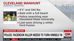 "https://t.co/bByAQRdQrq: WSROOM NE  CLEVELAND MANHUNT  SUSPECT WANTED:  NE  - 6'1"" and 244 Ibs  - Bald with a full beard  Police searching near  Cleveland State University  - Last seen driving a white  Ford Fusion  BREAKING NEWS  LIVE  POLICE: FACEBOOK KILLER NEEDS TO TURN HIMSELF IN CN  7:04 PM ET  HE ROAD CNN.com NORTH KOREAN PROBLEM ""COMING TO A HEAD,"" PRE NEWSROOM https://t.co/bByAQRdQrq"