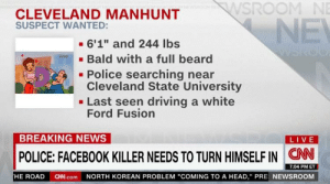 "https://t.co/QIE9Tymw87: WSROOM NE  CLEVELAND MANHUNT  SUSPECT WANTED:  NE  - 6'1"" and 244 Ibs  - Bald with a full beard  - Police searching near  Cleveland State University  - Last seen driving a white  Ford Fusion  BREAKING NEWS  LIVE  POLICE: FACEBOOK KILLER NEEDS TO TURN HIMSELF IN CN  7:04 PM ET  HE ROAD CNN.com NORTH KOREAN PROBLEM ""COMING TO A HEAD,"" PRE NEWSROOM https://t.co/QIE9Tymw87"