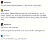 I would love to read a book about the Hurtman whose job is to subtlety piss off a bunch of people ~Hazel Prior the Gryffindor from Panem: WSSWatson  i feel like i d enjoy being an assassin if it didn't involve killing people  skygosh  what if instead of killing people you got hired to just ruin their day. like the  mafia or someone paid you to park behind someone's car so they can't back  out of a spot when they're in a rush in the morning and you make them late for  work.  wsSwatson  i would enjoy that immensely  there is a long list of people that i would gladly do that to without payment  drunkrose  you wouldnt be a hitman, youd be a hurtman I would love to read a book about the Hurtman whose job is to subtlety piss off a bunch of people ~Hazel Prior the Gryffindor from Panem