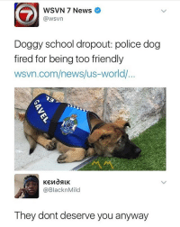 News, Police, and School: WSVN 7 News  @wsvn  Dogay school dropout police dog  fired for being too friendly  wsvn.com/news/us-world/  @BlacknMild  They dont deserve you anyway 😩😩😂