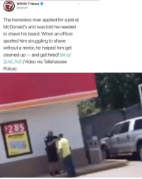 Finally some good news ❤️: WSVN 7 News  @wsvn  The homeless man applied for a job at  McDonald's and was told he needed  to shave his beard. When an officer  spotted him struggling to shave  without a mirror, he helped him get  cleaned up-- and get hired! bit.ly/  2uVL7o3 (Video via Tallahassee  Police)  2 85 Finally some good news ❤️