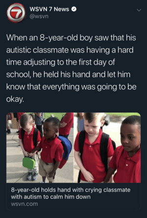 That was very mature of you!: WSVN 7 News  @wsvn  When an 8-year-old boy saw that his  autistic classmate was having a hard  time adjusting to the first day of  school, he held his hand and let him  know that everything was going to be  okay.  8-year-old holds hand with crying classmate  with autism to calm him down  WSvn.com That was very mature of you!