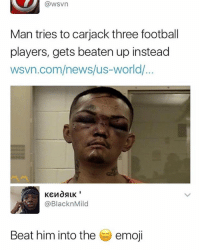 Dude, Emoji, and Football: @wsvn  Man tries to carjack three football  players, gets beaten up instead  wsvn.com/news/us-world/...  @BlacknMild  Beat him into the  emoji dude