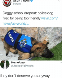 Memes, News, and Police: WSVN/ NewS  @wsVn  Doggy school dropout: police dog  fired for being too friendly wsvn.com/  news/us-world/  @willLent  MemeAmor  @JackedYaTweets  they don't deserve you anyway He is trying his best