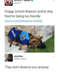 Apparently, Memes, and News: WSVN7 News  @wsvn  Dogay school dropout: police dog  fired for being too friendly  wsvn.com/news/us-world/  @BlacknMild  They dont deserve you anyway Apparently I got an arrest warrant out