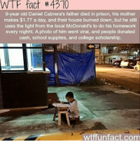 College, McDonalds, and Memes: WTF  fact  #  4370  9-year old Daniel Cabrera's father died in prison, his mother  makes $1.77 a day, and their house burned down, but he still  uses the light from the local McDonald's to do his homework  every nighht. A photo of him went viral, and people donated  cash, school supplies, and college scholarship.  wtffunfact.com Note to self and anyone reading this: When you feel your burden is too heavy to carry, come back to this and let Daniel Cabrera remind you that we don't know how strong we are until being strong is the only choice we have to be. ❤