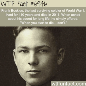"""Life, Wtf, and World: WTF fact #6946  Frank Buckles, the last surviving soldier of World War I,  lived for 110 years and died in 2011. When asked  about his secret for long life, he simply offered,  """"When you start to die... don't.""""  wtffunfact.com Seems legit"""