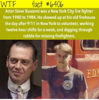 9/11, Memes, and New York: WTF fact b400  Actor Steve Buscemi was a New York City fire fighter  from 1980 to 1984. He showed up at his old firehouse  the day after 9/11 in New York to volunteer, working  twelve hour shifts for a week, and digging through  rubble for missing firefighters.  EDN Double tap 😪