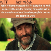 Facts, Homeless, and Memes: WTF fact  Robin Williams requested that for every film he work  on or event he did, the company hiring also had to  hire a certain number of homeless people in the area  and give them work. Damn. This man deserved better -Batty Barty