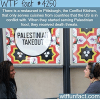 Memes, Israel, and Pittsburgh: WTF fact th 4250  There is a restaurant in Pittsburgh, the Conflict Kitchen,  that only serves cuisines from countries that the US is in  conflict with. When they started serving Palestinian  food, they received death threats  PALESTINIA  TAKEOU  wtffunfact.com A Pittsburgh restaurant called ConflictKitchen had been the focus of controversy over its serving of Palestinian food, with what others called anti-Israel messages on its food wrappers, closed in 2014 after receiving a letter containing death threats. Says the Pittsburgh Post Gazette TruthHurts Maqluba Mansaf Musakhan Fact PalestinianTakeOutPlease