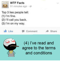 Memes, On My Way, and 🤖: WTF Facts  51 minutes ago  a  Top 3 lies people tell  1) I'm fine.  (2) I'll call you back.  (3) I'm on my way.  Like Comment  Share  (4) I've read and  agree to the terms  and conditions