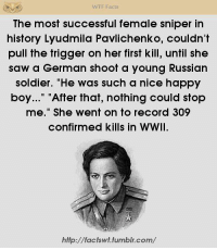 """Inside everyone is a monster, just waiting to be let out to play. - Artifex: WTF Facts  The most successful female sniper in  history Lyudmila Pavlichenko, couldn't  pull the trigger on her first kill, until she  saw a German shoot a young Russian  soldier. """"He was such a nice happy  boy..."""" After that, nothing could stop  me."""" She went on to record 309  confirmed kills in WWII.  http://factswt.tumblr.com/ Inside everyone is a monster, just waiting to be let out to play. - Artifex"""