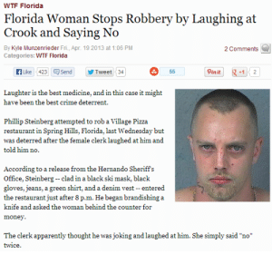 "Best Medicine: WTF Florida  Florida Woman Stops Robbery by Laughing at  Crook and Saying No  By Kyle Munzenrieder Fri., Apr. 19 2013 at 1:06 PM  2 Comments  Categories: WTE Florida  A Like 423 Q Send  Pinit  55  Tweet  34  +1  2  Laughter is the best medicine, and in this case it might  have been the best crime deterrent.  Phillip Steinberg attempted to rob a Village Pizza  restaurant in Spring Hills, Florida, last Wednesday but  was deterred after the female clerk laughed at him and  told him no.  According to a release from the Hernando Sheriff's  Office, Steinberg -- clad in a black ski mask, black  gloves, jeans, a green shirt, and a denim vest -- entered  the restaurant just after 8 p.m. He began brandishing a  knife and asked the woman behind the counter for  money.  The clerk apparently thought he was joking and laughed at him. She simply said ""no""  twice."