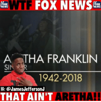 According to FoxNews today, ArethaFranklin and PattiLabelle are the same person...🐸☕️ . . queenofsoul riparethafranklin: WTF FOX NEWS  FOX  NEWS  FOX  NEWS  A STHA FRANKLIN  1942-2018  IG: @JamesJeffersonJ  THAT AIN'T ARET  HA! According to FoxNews today, ArethaFranklin and PattiLabelle are the same person...🐸☕️ . . queenofsoul riparethafranklin