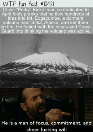 "He is very committed: WTF fun fact #10421|  Oliver ""Porky"" Bickar was so dedicated to  April fools pranks that he flew hundreds of  tires into Mt. Edgecumbe, a dormant  volcano near Sitka, Alaska, and set them  on fire. He fooled both the locals and Coast  Guard into thinking the volcano was active.  He is a man of focus, commitment, and  sheer fucking will He is very committed"